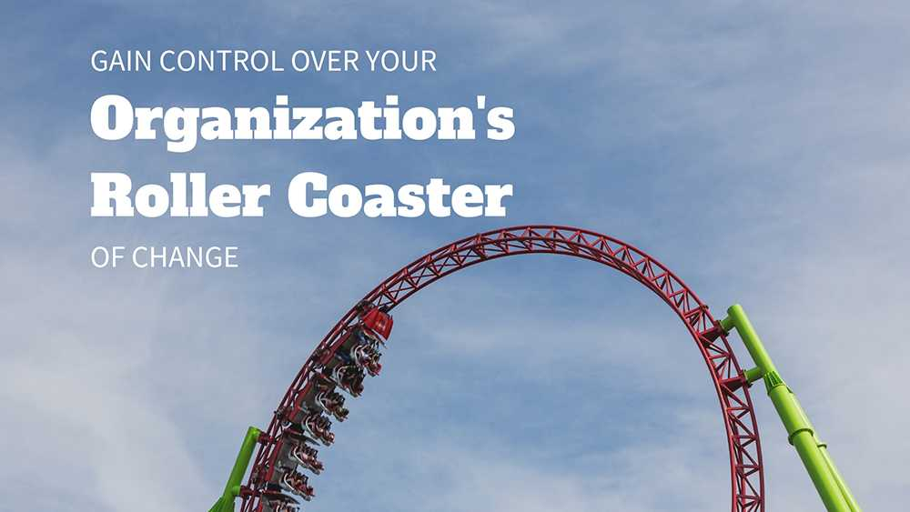 Gain Control over Your Organization's Roller Coaster of Change